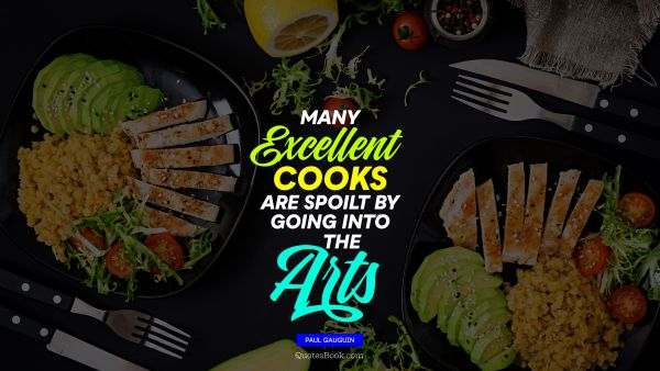 RECENT QUOTES Quote - Many excellent cooks are spoilt by going into the arts. Paul Gauguin