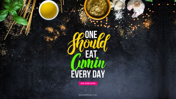QUOTES BY Quote - One should eat cumin every day. Joel Robuchon