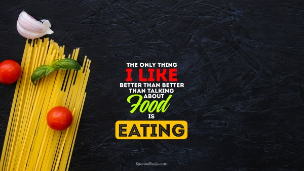 Food Quote - The only thing i like better than better than talking about food is eating. Unknown Authors
