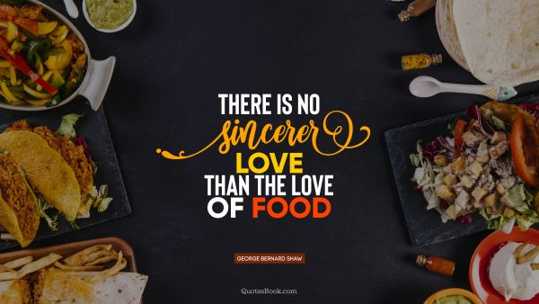 Food Quote - There is no sincerer love than the love of food. George Bernard Shaw