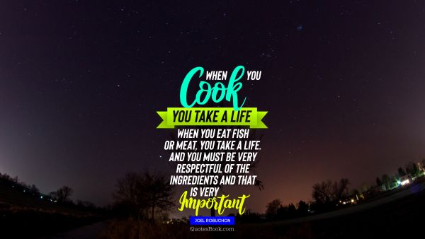 QUOTES BY Quote - When you cook you take a life When you eat fish or meat you take a life And you must be very respectful of the ingredients and that is very important. Joel Robuchon