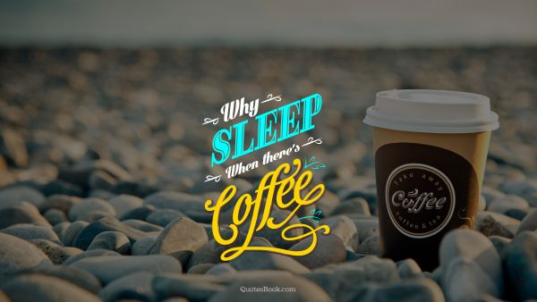 Food Quote - Why sleep when there's coffee. Unknown Authors