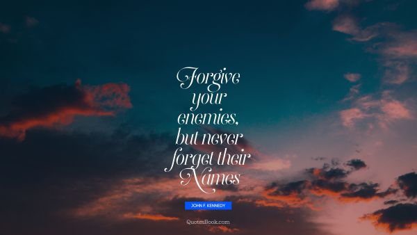 Search Results Quote - Forgive your enemies, but never forget their names. John F. Kennedy