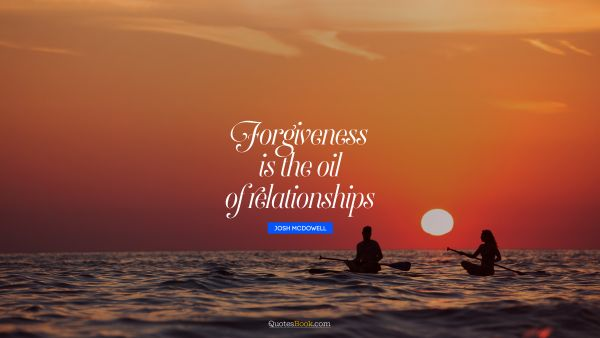 Forgiveness Quote - Forgiveness is the oil of relationships. Josh McDowell