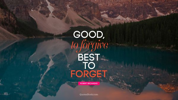 Good, to forgive Best to forget