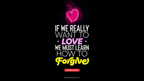 QUOTES BY Quote - If we really want to love we must learn how to forgive. Mother Teresa