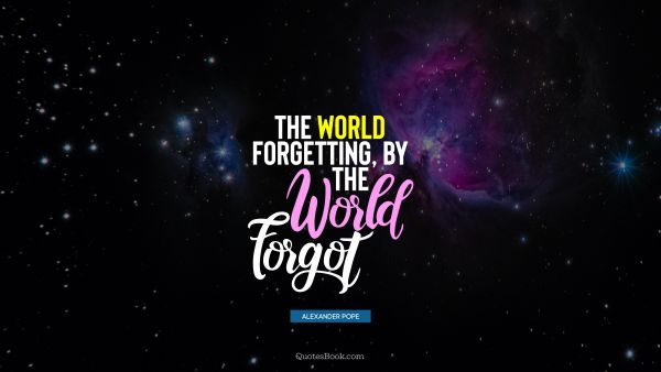 QUOTES BY Quote - The world forgetting, by the world forgot. Alexander Pope