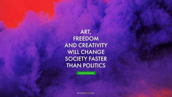 Search Results Quote - Art, freedom and creativity will change society faster than politics. Victor Pinchuk