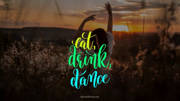 Freedom Quote - Eat, drink, dance. Unknown Authors