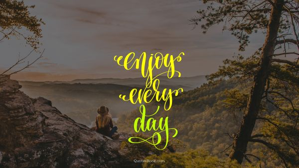 Freedom Quote - Enjoy every day. Unknown Authors