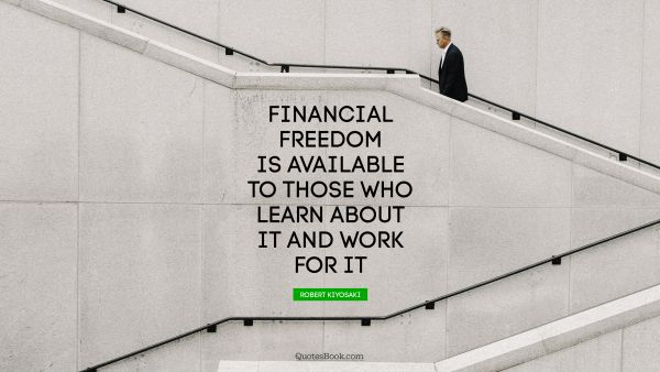 Freedom Quote - Financial freedom is available to those who learn about it and work for it. Robert Kiyosaki