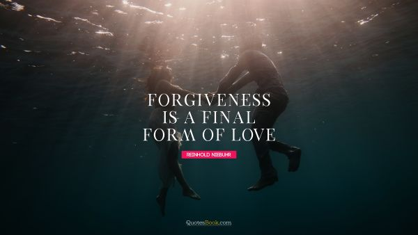 RECENT QUOTES Quote - Forgiveness is a final form of love. Reinhold Niebuhr