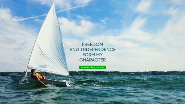 Freedom Quote - Freedom and independence form my character. Mustafa Kemal Ataturk