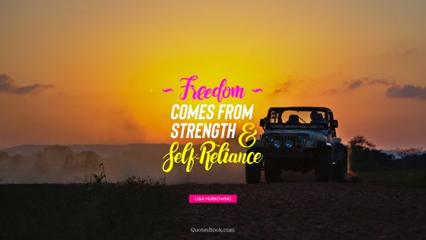 Freedom Quote - Freedom comes from strength and self-reliance. Lisa Murkowski