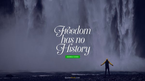 Freedom Quote - Freedom has no history. Andrew Cohen