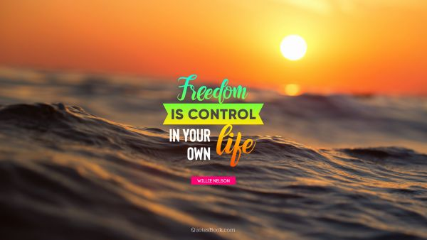 Freedom Quote - Freedom is control in your own life. Willie Nelson
