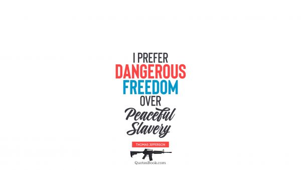 Freedom Quote - I prefer dangerous freedom over peaceful slavery. Thomas Jefferson