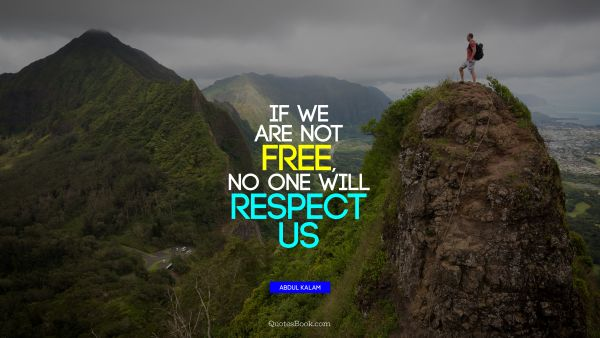 QUOTES BY Quote - If we are not free, no one will respect us. Abdul Kalam