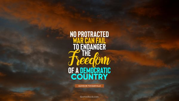 Freedom Quote - No protracted war can fail to endanger the freedom of a democratic country. Alexis de Tocqueville