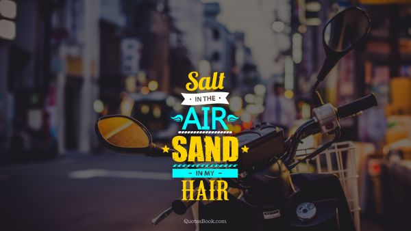 Freedom Quote - Salt in the air sand in my hair. Unknown Authors