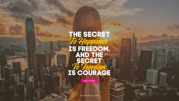 POPULAR QUOTES Quote - The secret to happiness is freedom... And the secret to freedom is courage. Thucydides