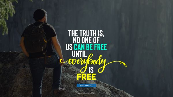 Freedom Quote - The truth is, no one of us can be free until everybody is free. Maya Angelou