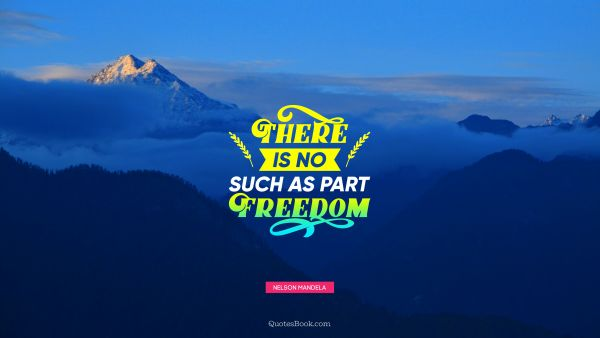 Freedom Quote - There is no such as part freedom. Nelson Mandela
