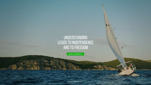 Freedom Quote - Understanding leads to independence and to freedom. Vanda Scaravelli