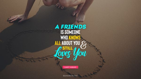 A friends is someone who knows all about you and still loves you