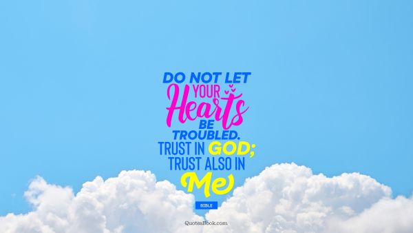 Do not let your hearts be troubled. Trust in God; trust also in me