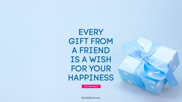 Friendship Quote - Every gift from a friend is a wish for your happiness. Richard Bach