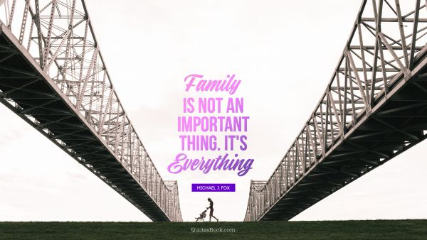 Family is not an important thing. It's everything