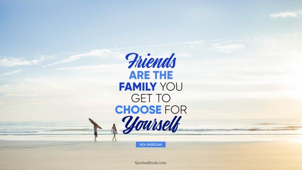 Friends are the family you get to choose for yourself