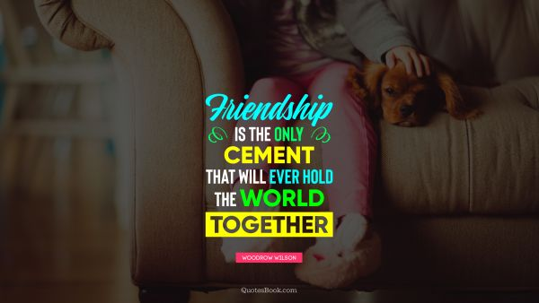 Friendship is the only cement that will ever hold the world together