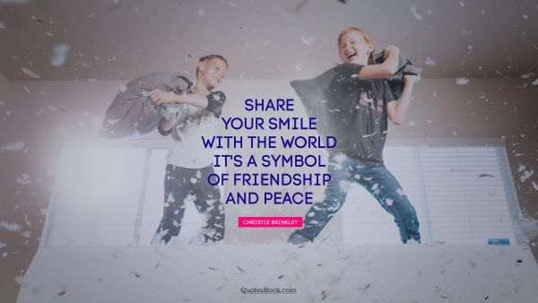 QUOTES BY Quote - Share your smile with the world. It's a symbol of friendship and peace. Christie Brinkley