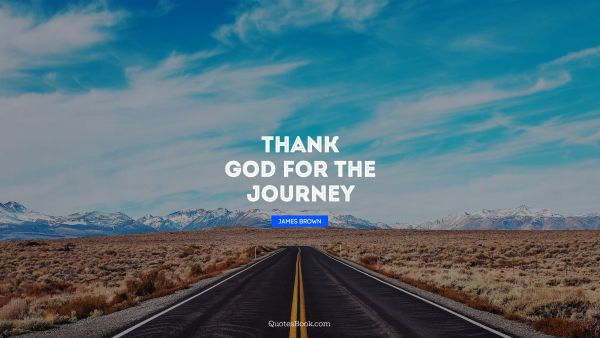 Thank God for the journey