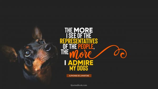 Friendship Quote - The more I see of the representatives of the people, the more I admire my dogs. Alphonse de Lamartine