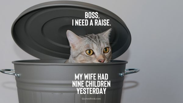 Boss, I need a raise. My wife had nine children yesterday
