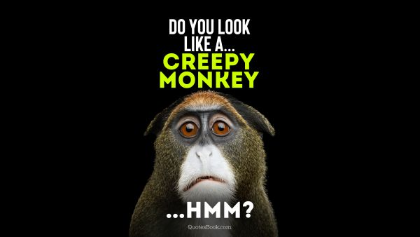 Memes Quote - Do you  look like a... Creepy monkey...Hmm?. Unknown Authors