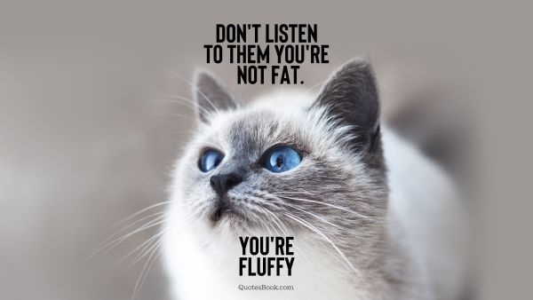 Memes Quote - Don't listen to them you're not fat. You're fluffy. Unknown Authors