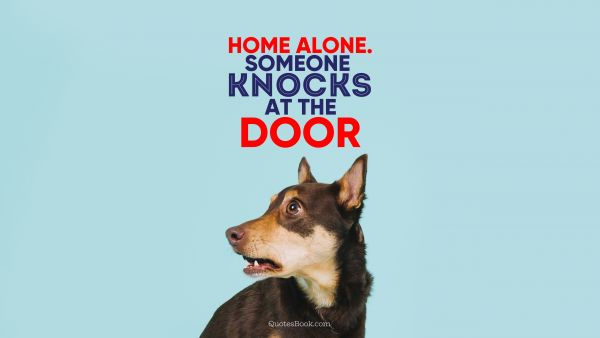 Memes Quote - Home alone. Someone knocks at the door. Unknown Authors