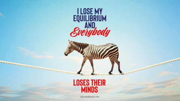 I lose my equilibrium and everybody loses their minds