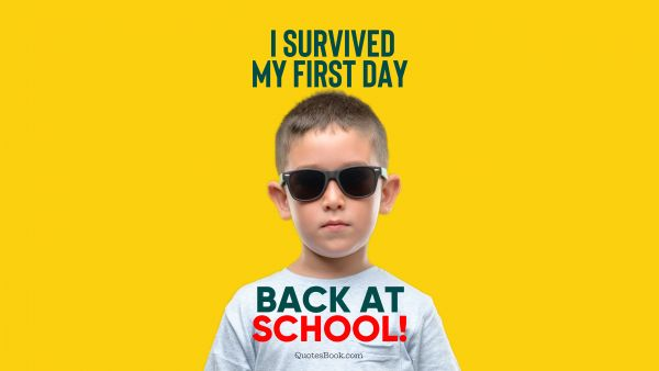 Memes Quote - I survived my first day back at school!. Unknown Authors