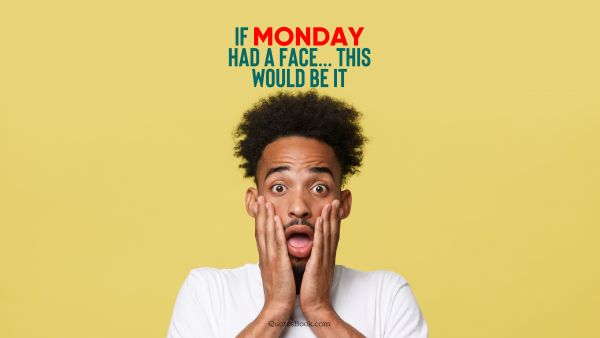 Memes Quote - If Monday had a face.... This would be it. Unknown Authors