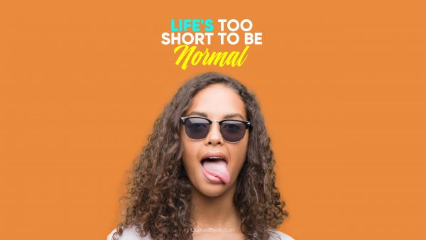 Memes Quote - life's too short to be normal. Unknown Authors