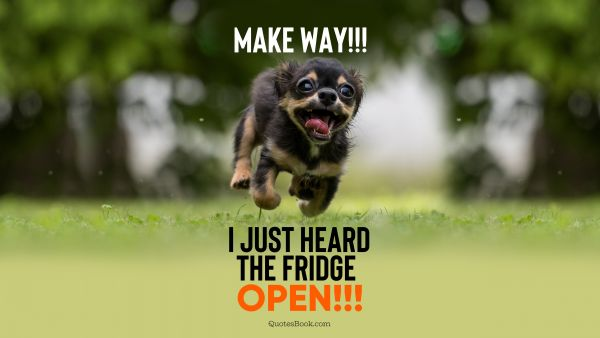 Make way!!! I just heard the fridge open!!!