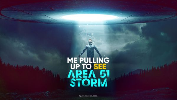 Memes Quote - Me pulling up to see Area 51 storm. Unknown Authors