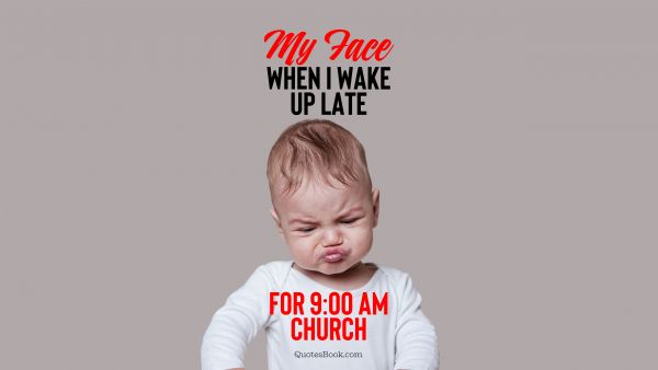 Memes Quote - My face when I wake up late for 9:00 am church. Unknown Authors