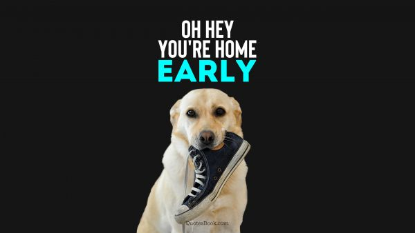 Oh hey you're home early