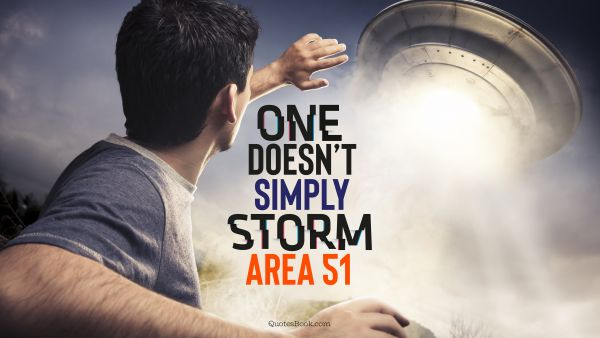 Memes Quote - One doesn't simply storm Area 51. Unknown Authors
